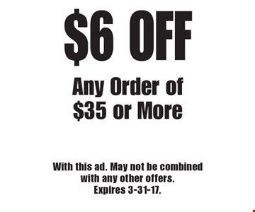 $6 OFF Any Order of $35 or More. With this ad. May not be combined with any other offers. Expires 3-31-17.