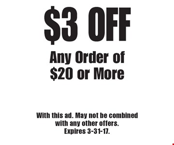 $3 OFF Any Order of $20 or More. With this ad. May not be combined with any other offers. Expires 3-31-17.