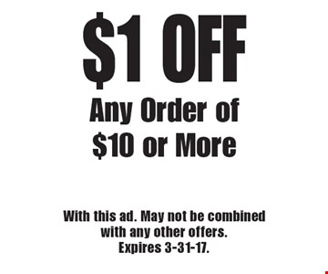 $1 OFF Any Order of $10 or More. With this ad. May not be combined with any other offers. Expires 3-31-17.