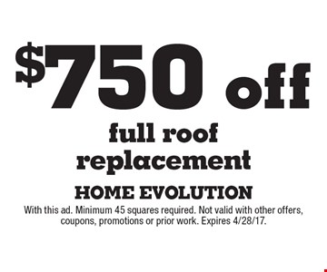 $750 off full roof replacement. With this ad. Minimum 45 squares required. Not valid with other offers, coupons, promotions or prior work. Expires 4/28/17.
