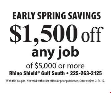 early spring savings $1,500 off any job of $5,000 or more. With this coupon. Not valid with other offers or prior purchases. Offer expires 3-24-17.