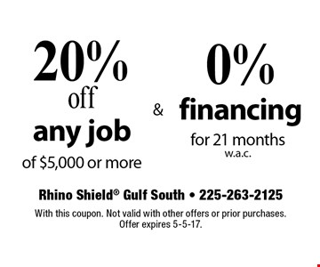 20% off any job of $5,000 or more & 0% financing for 21 months w.a.c. With this coupon. Not valid with other offers or prior purchases. Offer expires 5-5-17.