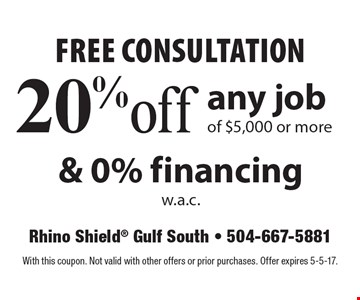 Free consultation 20% off any job of $5,000 or more & 0% financing w.a.c.. With this coupon. Not valid with other offers or prior purchases. Offer expires 5-5-17.