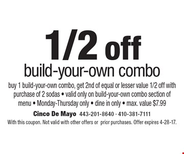 1/2 off build-your-own combo buy 1 build-your-own combo, get 2nd of equal or lesser value 1/2 off with purchase of 2 sodas - valid only on build-your-own combo section of menu - Monday-Thursday only - dine in only - max. value $7.99. With this coupon. Not valid with other offers or prior purchases. Offer expires 4-28-17.