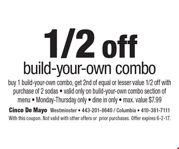 1/2 off build-your-own combo. Buy 1 build-your-own combo, get 2nd of equal or lesser value 1/2 off with purchase of 2 sodas. Valid only on build-your-own combo section of menu. Monday-Thursday only. Dine in only. Max. value $7.99. With this coupon. Not valid with other offers or prior purchases. Offer expires 6-2-17.