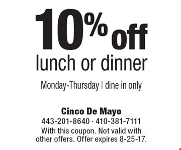 10% off lunch or dinner. Monday-Thursday. Dine in only. With this coupon. Not valid with other offers. Offer expires 8-25-17.