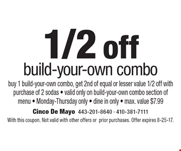 1/2 off build-your-own combo. Buy 1 build-your-own combo, get 2nd of equal or lesser value 1/2 off with purchase of 2 sodas - valid only on build-your-own combo section of menu - Monday-Thursday only - dine in only - max. value $7.99. With this coupon. Not valid with other offers o prior purchases. Offer expires 8-25-17.