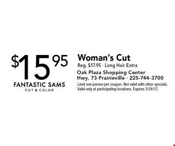 $15.95 Woman's Cut Reg. $17.95 - Long Hair Extra. Limit one person per coupon. Not valid with other specials. Valid only at participating locations. Expires 3/24/17.