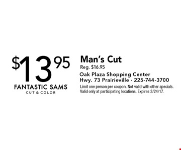 $13.95 Man's Cut Reg. $16.95. Limit one person per coupon. Not valid with other specials. Valid only at participating locations. Expires 3/24/17.