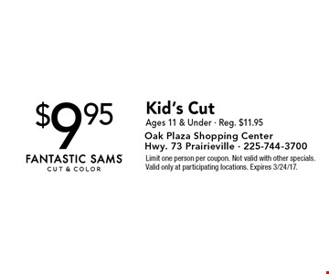 $9.95 Kid's Cut Ages 11 & Under - Reg. $11.95. Limit one person per coupon. Not valid with other specials. Valid only at participating locations. Expires 3/24/17.