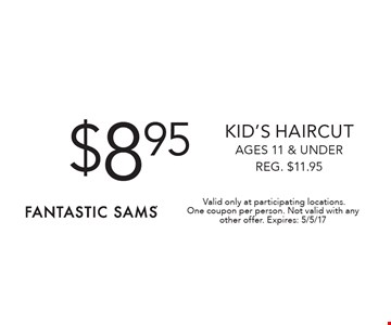 $8.95 Kid's haircut ages 11 & under Reg. $11.95. Valid only at participating locations. One coupon per person. Not valid with any other offer. Expires: 5/5/17