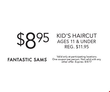 $8.95 Kid's haircut ages 11 & under Reg. $11.95 .Valid only at participating locations.One coupon per person. Not valid with any other offer. Expires: 8/4/17