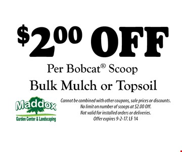 $2.00 Off Bulk Mulch or Topsoil Per Bobcat Scoop. Cannot be combined with other coupons, sale prices or discounts. No limit on number of scoops at $2.00 Off. Not valid for installed orders or deliveries. Offer expires 9-2-17. LF 14