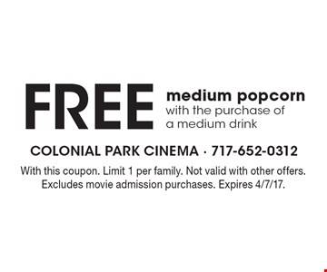 Free medium popcorn with the purchase of a medium drink. With this coupon. Limit 1 per family. Not valid with other offers. Excludes movie admission purchases. Expires 4/7/17.