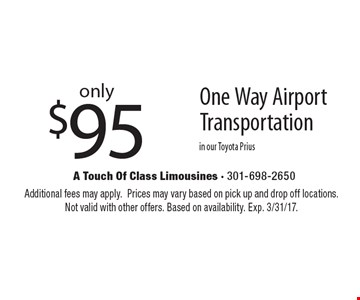 only$95 One Way AirportTransportation in our Toyota Prius. Additional fees may apply.Prices may vary based on pick up and drop off locations.Not valid with other offers. Based on availability. Exp. 3/31/17.