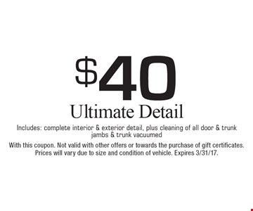 $40 off Ultimate Detail Includes: complete interior & exterior detail, plus cleaning of all door & trunk jambs & trunk vacuumed. With this coupon. Not valid with other offers or towards the purchase of gift certificates. Prices will vary due to size and condition of vehicle. Expires 3/31/17.