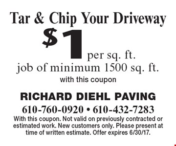 $1 per sq. ft. Tar & Chip Your Driveway job of minimum 1500 sq. ft. With this coupon. With this coupon. Not valid on previously contracted or estimated work. New customers only. Please present at time of written estimate. Offer expires 6/30/17.