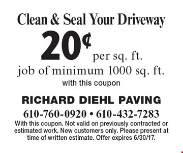 20¢ per sq. ft. Clean & Seal Your Driveway job of minimum 1000 sq. ft. With this coupon. With this coupon. Not valid on previously contracted or estimated work. New customers only. Please present at time of written estimate. Offer expires 6/30/17.