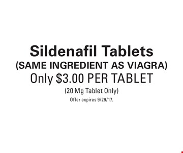 Only $3.00 Per Tablet Sildenafil Tablets (SAME INGREDIENT AS Viagra). (20 Mg Tablet Only) Offer expires 9/29/17.