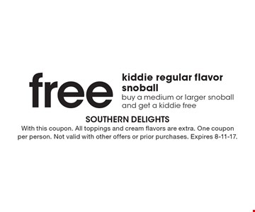 free kiddie regular flavor snoball. Buy a medium or larger snoball and get a kiddie free. With this coupon. All toppings and cream flavors are extra. One coupon per person. Not valid with other offers or prior purchases. Expires 8-11-17.