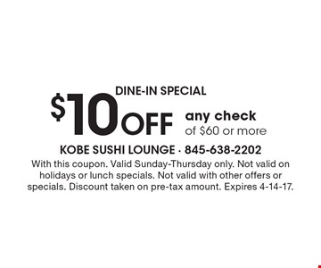 dine-in SPECIAL $10 Off any check of $60 or more. With this coupon. Valid Sunday-Thursday only. Not valid on holidays or lunch specials. Not valid with other offers or specials. Discount taken on pre-tax amount. Expires 4-14-17.