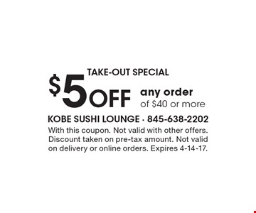 TAKE-OUT SPECIAL $5 Off any order of $40 or more. With this coupon. Not valid with other offers. Discount taken on pre-tax amount. Not valid on delivery or online orders. Expires 4-14-17.