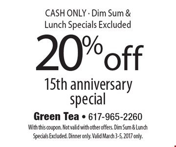 20% off 15th anniversary special CASH ONLY - Dim Sum & Lunch Specials Excluded. With this coupon. Not valid with other offers. Dim Sum & Lunch Specials Excluded. Dinner only. Valid March 3-5, 2017 only.