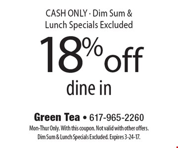 18%off dine in CASH ONLY - Dim Sum & Lunch Specials Excluded. Mon-Thur Only. With this coupon. Not valid with other offers. Dim Sum & Lunch Specials Excluded. Expires 3-24-17.
