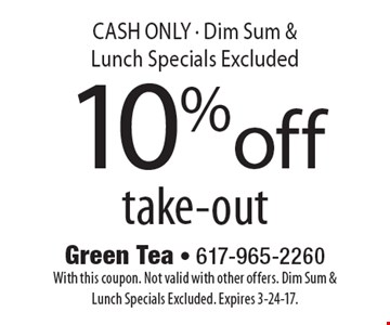 10% off take-out CASH ONLY - Dim Sum & Lunch Specials Excluded. With this coupon. Not valid with other offers. Dim Sum & Lunch Specials Excluded. Expires 3-24-17.