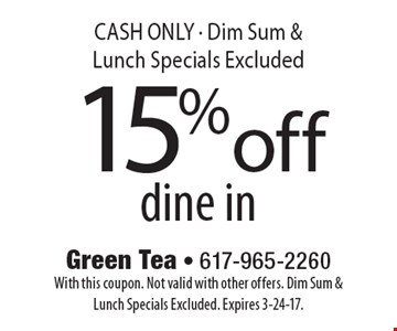 15% off dine in CASH ONLY - Dim Sum & Lunch Specials Excluded. With this coupon. Not valid with other offers. Dim Sum & Lunch Specials Excluded. Expires 3-24-17.