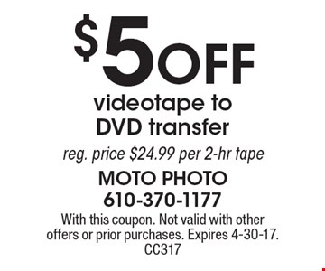 $5 off videotape to DVD transfer reg. price $24.99 per 2-hr tape. With this coupon. Not valid with other offers or prior purchases. Expires 4-30-17. CC317