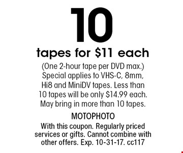 10 tapes for $11 each(One 2-hour tape per DVD max.) Special applies to VHS-C, 8mm, Hi8 and MiniDV tapes. Less than 10 tapes will be only $14.99 each. May bring in more than 10 tapes.. With this coupon. Regularly priced services or gifts. Cannot combine with other offers. Exp. 10-31-17. cc117