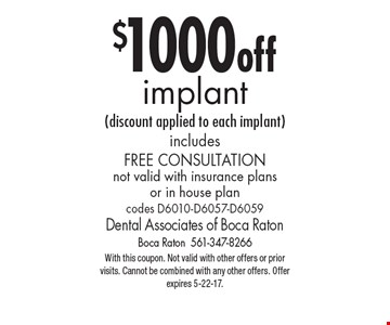 $1000 off implant (discount applied to each implant) includes Free Consultation not valid with insurance plans or in house plan codes: D6010-D6057-D6059. With this coupon. Not valid with other offers or prior visits. Cannot be combined with any other offers. Offer expires 5-22-17.