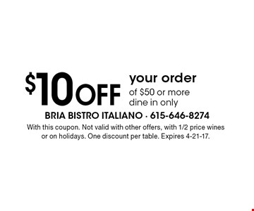 $10 OFF your order of $50 or more dine in only. With this coupon. Not valid with other offers, with 1/2 price wines or on holidays. One discount per table. Expires 4-21-17.