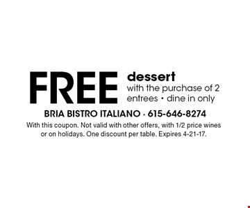 FREE dessert with the purchase of 2 entrees. Dine in only. With this coupon. Not valid with other offers, with 1/2 price wines or on holidays. One discount per table. Expires 4-21-17.