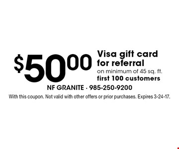 $50.00 Visa gift cardfor referral on minimum of 45 sq. ft. first 100 customers. With this coupon. Not valid with other offers or prior purchases. Expires 3-24-17.