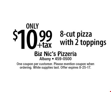 only $10.99 +tax 8-cut pizza with 2 toppings. One coupon per customer. Please mention coupon when ordering. While supplies last. Offer expires 8-25-17.