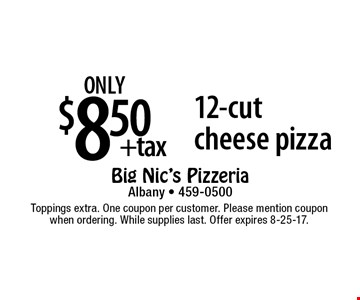 only $8.50 +tax 12-cut cheese pizza. Toppings extra. One coupon per customer. Please mention coupon when ordering. While supplies last. Offer expires 8-25-17.