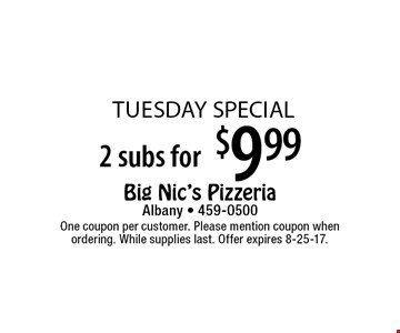 tuesday special $9.99 2 subs for . One coupon per customer. Please mention coupon when ordering. While supplies last. Offer expires 8-25-17.