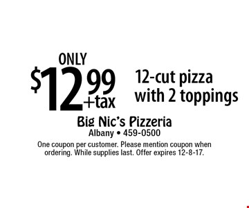 only $12.99 +tax 12-cut pizza with 2 toppings. One coupon per customer. Please mention coupon when ordering. While supplies last. Offer expires 12-8-17.