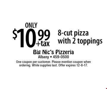 only $10.99 +tax 8-cut pizza with 2 toppings. One coupon per customer. Please mention coupon when ordering. While supplies last. Offer expires 12-8-17.