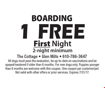 Boarding. 1 Free First Night. 2-night minimum. All dogs must pass the evaluation, be up-to-date on vaccinations and be spayed/neutered if older than 6 months. For new dogs only. Puppies younger than 6 months are welcome with this coupon. One coupon per customer/pet. Not valid with other offers or prior services. Expires 7/31/17.