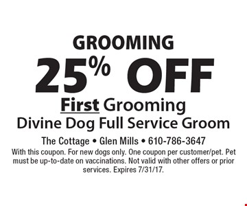 Grooming. 25% Off First Grooming Divine Dog Full Service Groom. With this coupon. For new dogs only. One coupon per customer/pet. Pet must be up-to-date on vaccinations. Not valid with other offers or prior services. Expires 7/31/17.