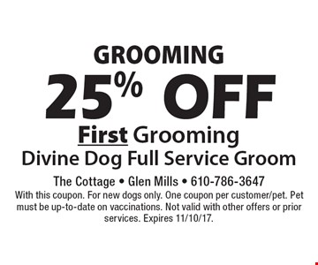Grooming 25% Off First Grooming Divine Dog Full Service Groom. With this coupon. For new dogs only. One coupon per customer/pet. Pet must be up-to-date on vaccinations. Not valid with other offers or prior services. Expires 11/10/17.