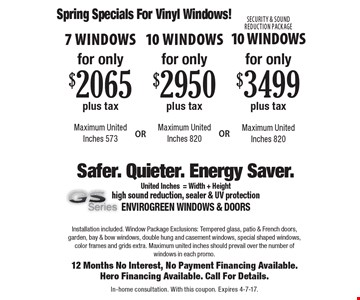 Spring Specials For Vinyl Windows! For only $2,065 plus tax 7 Windows Maximum United Inches 573. For only $2,950 plus tax 10 Windows Maximum United Inches 820. For only $3,499 plus tax Security & Sound Reduction Package 10 Windows Maximum United Inches 820. Installation included. Window Package Exclusions: Tempered glass, patio & French doors, garden, bay & bow windows, double hung and casement windows, special shaped windows, color frames and grids extra. Maximum united inches should prevail over the number of windows in each promo.12 Months No Interest, No Payment Financing Available. Hero Financing Available. Call For Details. In-home consultation. With this coupon. Expires 4-7-17.