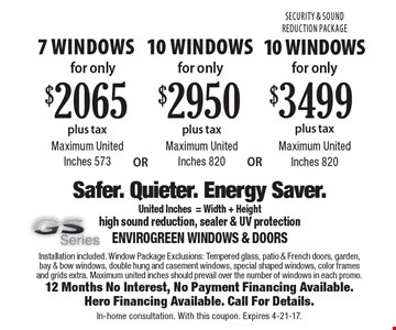 Security & Sound Reduction Package 10 Windows for only $3499 plus tax Maximum United Inches 820. 10 Windows for only $2950 plus tax Maximum United Inches 820. 7 Windows for only $2065 plus tax Maximum United Inches 573. Installation included. Window Package Exclusions: Tempered glass, patio & French doors, garden, bay & bow windows, double hung and casement windows, special shaped windows, color frames and grids extra. Maximum united inches should prevail over the number of windows in each promo.12 Months No Interest, No Payment Financing Available.Hero Financing Available. Call For Details.In-home consultation. With this coupon. Expires 4-21-17.