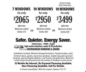 7 Windows Maximum United Inches 573 for only $2065 plus tax or 10 Windows Maximum United Inches 820 for only $2950 plus tax or 10 Windows Security & Sound Reduction Package Maximum United Inches 820 for only $3499 plus tax. Installation included. Window Package Exclusions: Tempered glass, patio & French doors, garden, bay & bow windows, double hung and casement windows, special shaped windows, color frames and grids extra. Maximum united inches should prevail over the number of windows in each promo.12 Months No Interest, No Payment Financing Available.Hero Financing Available. Call For Details.In-home consultation. With this coupon. Expires 4-21-17.