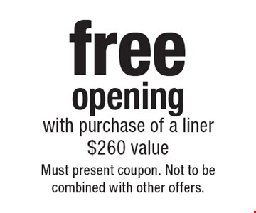 free opening with purchase of a liner$260 value. Must present coupon. Not to be combined with other offers.