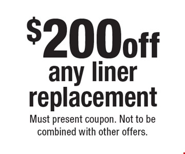 $200 off any liner replacement. Must present coupon. Not to be combined with other offers.