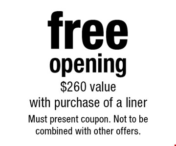 free opening $260 value with purchase of a liner. Must present coupon. Not to becombined with other offers.